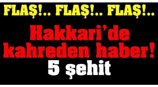 Hakkari'de kahreden haber: 5 şehit! 8 yaralı