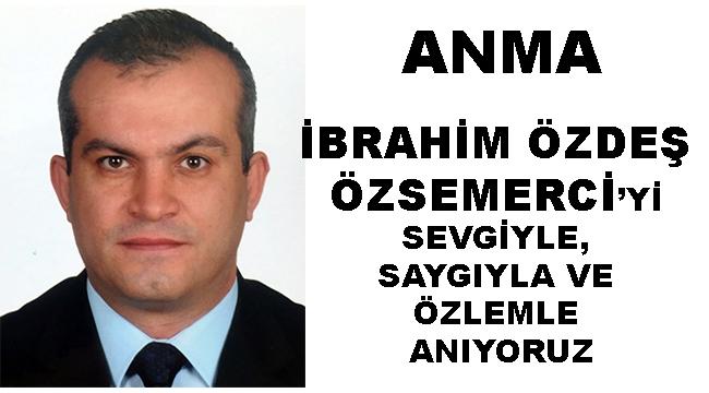 ANMA - İBRAHİM ÖZDEŞ ÖZSEMERCİ'Yİ SEVGİYLE, SAYGIYLA, ÖZLEMLE ANIYORUZ