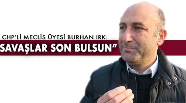 """CHP'li Meclis Üyesi Irk: """"Savaşlar son bulsun"""""""