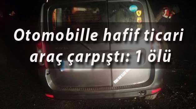 Otomobille hafif ticari araç çarpıştı: 1 ölü